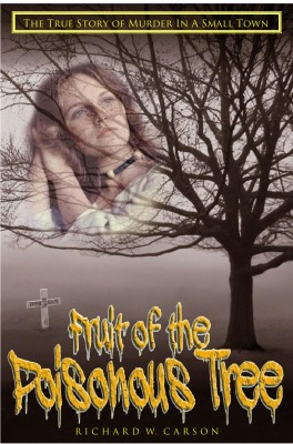 Fruit of the Poisonous Tree - The True St ory of Murder in a Small Town by Richard W. Carson from Bookbaby in True Crime category