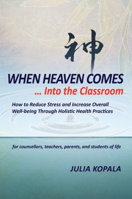 When Heaven Comes... Into the Classroom - How to Reduce Stress and Increase Overall Well-being Through Holistic Health Practices by Julia Kopala from Bookbaby in Business & Management category