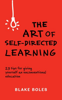 The Art of Self-Directed Learning - 23 Tips for Giving Yourself an Unconventional Education by Blake Boles from Bookbaby in General Novel category