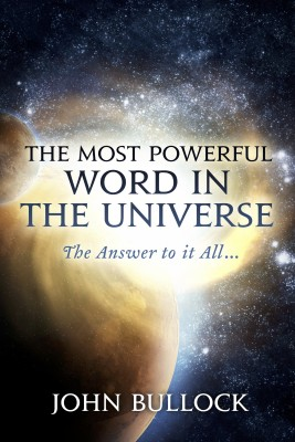 The Most Powerful Word in the Universe - The Answer to it All... by John Bullock from Bookbaby in Religion category