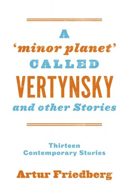 A 'Minor Planet' Called Vertynsky and Other Stories - Thirteen Contemporary Stories by Artur Friedberg from Bookbaby in General Novel category
