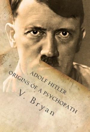 Adolf Hitler Origins of a Psychopath - The Nephilim Connection  - A Biblical Account by V Bryan from Bookbaby in Religion category