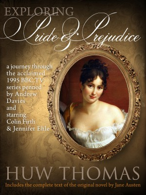 Exploring Pride and Prejudice (Includes Jane Austen's Original Novel) - A Journey through the 1995 TV Series Starring Colin Firth and Jennifer Ehle by Huw Thomas from Bookbaby in Romance category