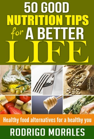 50 Good Nutrition Tips for a Better Life - Healthy Food Alternatives for a Healthy You