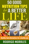 50 Good Nutrition Tips for a Better Life - Healthy Food Alternatives for a Healthy You - text