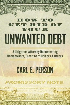 How to Get Rid of Your Unwanted Debt - A Litigation Attorney Representing Homeowners, Credit Card Holders & Others by Carl E. Person from Bookbaby in Lifestyle category
