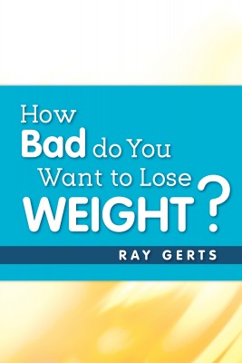 How Bad Do You Want to Lose Weight? by Ray  Gerts from Bookbaby in Family & Health category