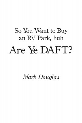 So You Want to Buy an Rv Park, Huh. Are Ye Daft? by Mark Douglas from Bookbaby in Business & Management category