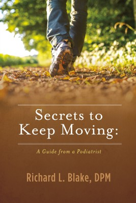 Secrets to Keep Moving: A Guide from a Podiatrist by Dr. Richard Blake from Bookbaby in Family & Health category