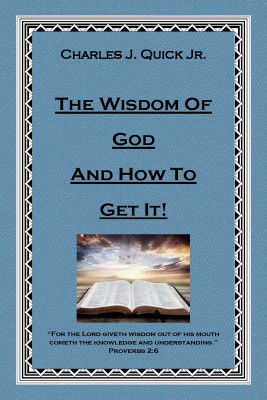 The Wisdom of God and How to Get It by Charles J. Quick Jr. from Bookbaby in Religion category