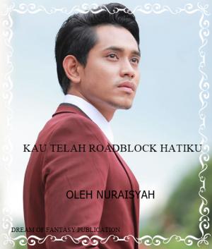 KAU TELAH ROADBLOCK HATIKU by Nuraisyah from DREAM OF FANTASY in Romance category
