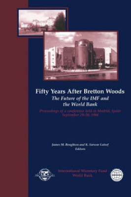Fifty Years After Bretton Woods: The Future of the IMF and the World Bank: Proceedings of a Conference held in Madrid, Spain, September 29-30, 1994 by James Boughton from Vearsa in Finance & Investments category