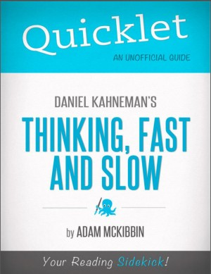 Quicklet on Daniel Kahneman's Thinking, Fast and Slow (CliffsNotes-like Summary, Analysis, and Commentary) by Adam  McKibbin from Vearsa in Teen Novel category