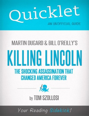 Quicklet on Martin Dugard and Bill O'Reilly's Killing Lincoln: The Shocking Assassination that Changed America Forever (CliffNotes-like Summary and Analysis) by Tom  Szollosi from Vearsa in Teen Novel category