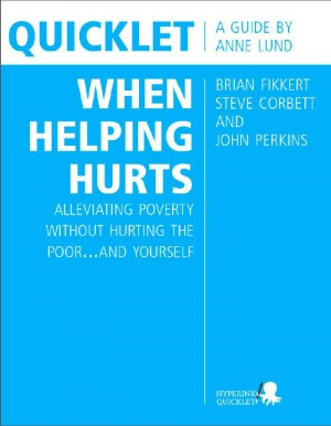 Quicklet on Brian Fikkert, Steve Corbett and John Perkins's When Helping Hurts: Alleviating Poverty Without Hurting the Poor...and Yourself by Anne  Lund from Vearsa in Teen Novel category