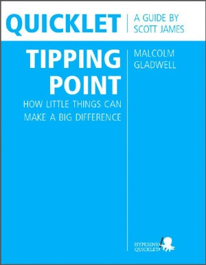 Quicklet on Malcolm Gladwell's The Tipping Point: How Little Things Can Make a Big Difference (CliffNotes-like Summary and Analysis) by Scott  James from Vearsa in Teen Novel category