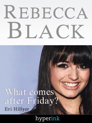 Rebecca Black: Fame in the Youtube Age by Eri Hillyer from Vearsa in Autobiography,Biography & Memoirs category