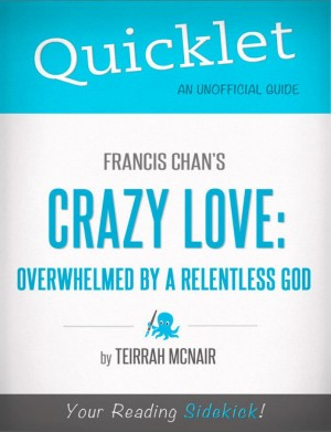 Quicklet on Francis Chan's Crazy Love: Overwhelmed by a Relentless God (CliffNotes-like Summary) by Teirrah  McNair from Vearsa in Teen Novel category