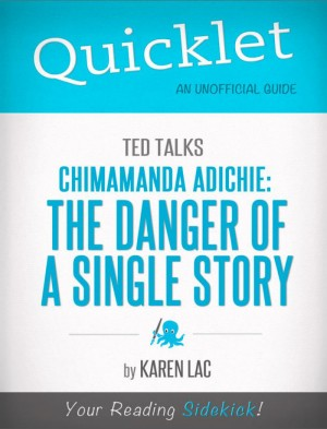 Quicklet on TED Talks: Chimamanda Adichie: The danger of a single story (CliffNotes-like Summary) by Karen Lac from Vearsa in Teen Novel category