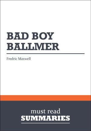 Summary: Bad Boy Ballmer  Fredric Maxwell by Must Read Summaries from Vearsa in Finance & Investments category