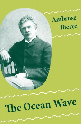 The Ocean Wave (4 Sea Adventures: A Shipwreckollection + The Captain of 'The Camel' + The Man Overboard + A Cargo of Cat) by Ambrose Bierce from Vearsa in General Novel category