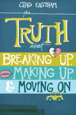 Truth About Breaking Up, Making Up, and Moving On by Chad Eastham from HarperCollins Christian Publishing in Teen Novel category