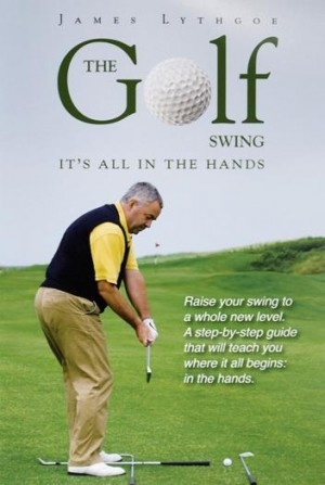 The Golf Swing: It's All in the Hands by James Lythgoe from James C Lythgoe in Sports & Hobbies category