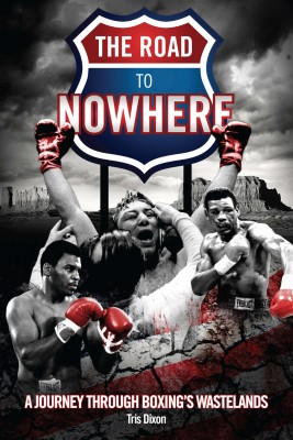 The Road to Nowhere: A Journey Through Boxing's Wastelands by Tris Dixon from Mint Associates Ltd in Sports & Hobbies category