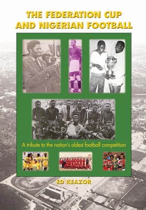 The Federation Cup and Nigerian Football:A tribute to the nation's oldest football competition  by Ed Emeka  Keazor from m-y books ltd in Sports & Hobbies category