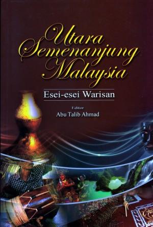 Utara Semenanjung Malaysia: Esei-Esei Warisan by Editor: Abu Talib Ahmad from PENERBIT UNIVERSITI SAINS MALAYSIA in General Academics category