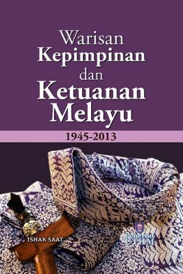 WARISAN KEPIMPINAN DAN KETUANAN MELAYU 1945-2013 by Ishak Saat from Penerbit UTHM in History category