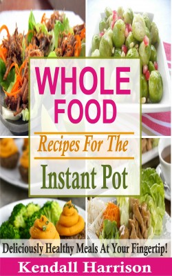 Whole Food Recipes For The Instant Pot by Kendall Harrison from PublishDrive Inc in Recipe & Cooking category