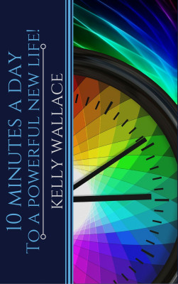 10 Minutes A Day To A Powerful New Life! Personal Success Through Intuitive Living by Kelly Wallace from PublishDrive Inc in Motivation category