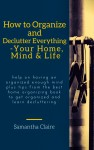 How to Organize and Declutter Everything-- Your Home, Mind & Life - text