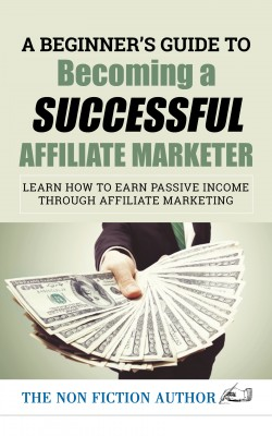 A Beginner's Guide to Becoming a Successful Affiliate Marketer: Learn How to Earn Passive Income through Affiliate Marketing by The Non Fiction Author from PublishDrive Inc in Business & Management category