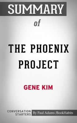 Summary of The Phoenix Project: A Novel about IT, DevOps, and Helping Your Business Win by Paul Adams from PublishDrive Inc in General Academics category