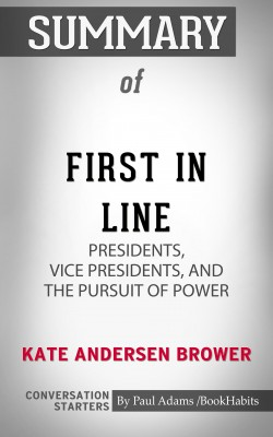 Summary of First in Line: Presidents, Vice Presidents, and the Pursuit of Power by Paul Adams from PublishDrive Inc in General Academics category