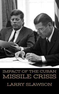 Impact of the Cuban Missile Crisis by Larry Slawson from PublishDrive Inc in History category