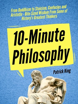 10-Minute Philosophy: From Buddhism to Stoicism, Confucius and Aristotle - Bite-Sized Wisdom From Some of History's Greatest Thinkers by Patrick King from PublishDrive Inc in Motivation category