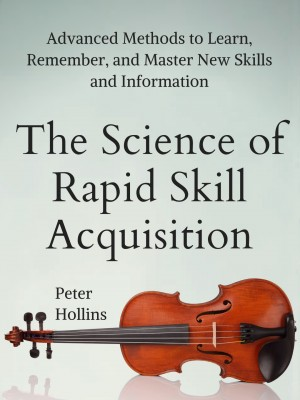 The Science of Rapid Skill Acquisition by Peter Hollins from PublishDrive Inc in General Academics category