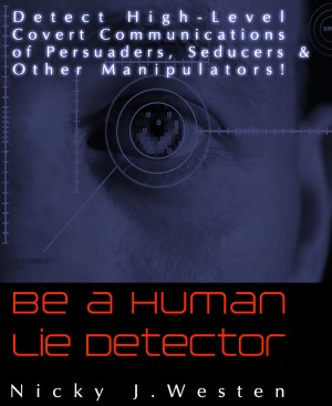 Be A Human Lie Detector : Detect Covert Communications of Persuaders, Seducers and Other Manipulators!