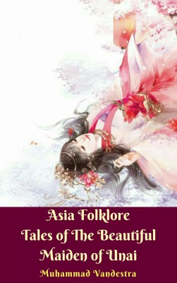 Asia Folklore Tales of The Beautiful Maiden of Unai by Muhammad Vandestra from PublishDrive Inc in History category
