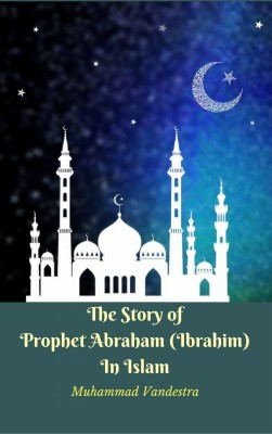 The Story of Prophet Abraham (Ibrahim) In Islam by Muhammad Vandestra from PublishDrive Inc in Islam category