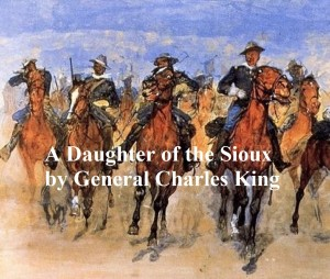 A Daughter of the Sioux, A Tale of the Indian Frontier by Charles King from PublishDrive Inc in General Novel category