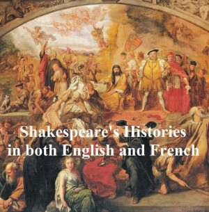 Shakespeares Histories, Bilingual edition (all 10 plays in English with line numbers, and in French translation) by William Shakespeare from PublishDrive Inc in Language & Dictionary category