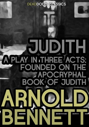 Judith, a Play in Three Acts by Arnold Bennett from PublishDrive Inc in Classics category