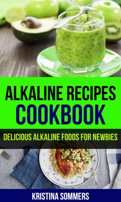 Alkaline Recipes Cookbook: Delicious Alkaline Foods For Newbies by Kristina Sommers from PublishDrive Inc in Family & Health category