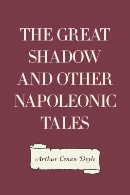 The Great Shadow and Other Napoleonic Tales by Arthur Conan Doyle from PublishDrive Inc in General Novel category