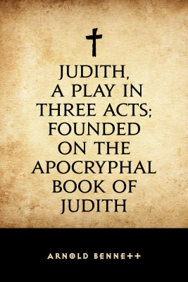 Judith, a Play in Three Acts; Founded on the Apocryphal Book of Judith by Arnold Bennett from PublishDrive Inc in Religion category