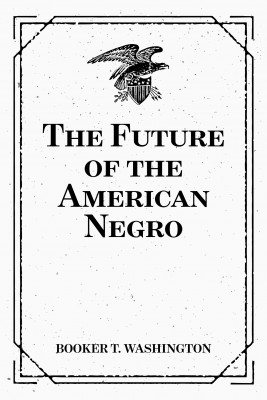The Future of the American Negro by Booker T. Washington from PublishDrive Inc in Autobiography,Biography & Memoirs category